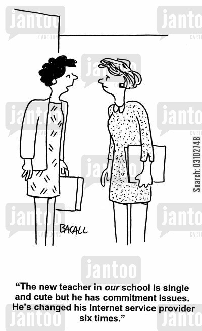 commitment issue cartoon humor: 'The new teacher in our school is single and cute but he has commitment issues. He's changed his Internet service provider six times.'