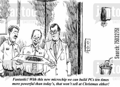 computer tech cartoon humor: 'Fantastic! With this new microchip we can build PCs ten times more powerful than today's, that won't sell at Christmas either!'