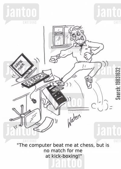 console cartoon humor: 'The computer beat me at chess, but is no match for me at kick boxing!'