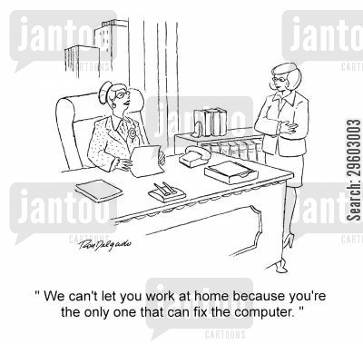 rely cartoon humor: 'We can't let you work at home because you're the only one that can fix the computer.'