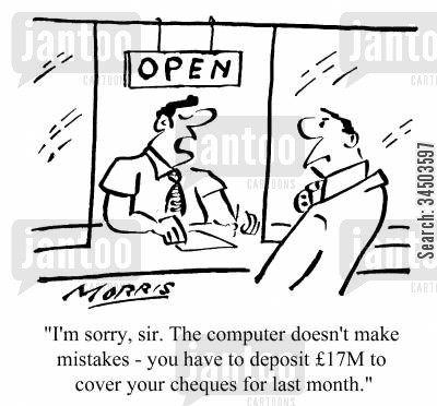 obsolescent cartoon humor: The computer doesn't make mistakes - you have to deposit �17M to cover your cheques for the last month.