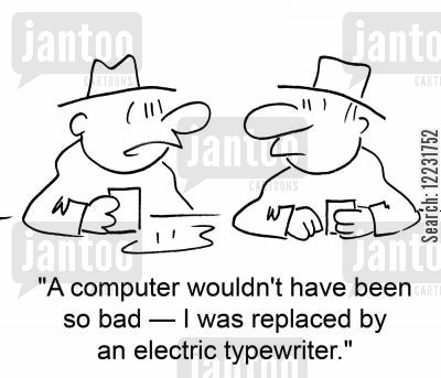 made redudnant cartoon humor: 'A regular computer wouldn't have been so bad — I was replaced by an electric typewriter.'