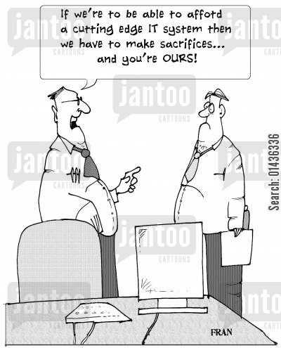 it systems cartoon humor: 'If we're to be able to afford a cutting edge IT system then we have to make sacrifices...and you're ours.'