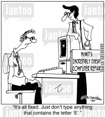 computer support cartoon humor: It's all fixed. Just don't type anything that contains the letter 'E'.