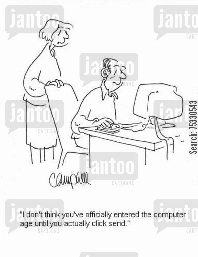 computer illiteracy cartoon humor: 'I don't think you've officially entered the computer age until you actually click send.'