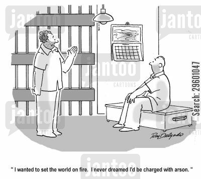 jail cell cartoon humor: 'I wanted to set the world on fire. I never dreamed I'd be charged with arson.'