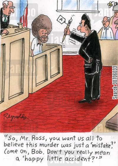 bob ross cartoon humor: 'So, Mr. Ross, you want us all to believe this murder was just a 'mistake'? Come on, Bob. Don't you really mean a 'happy little accident''