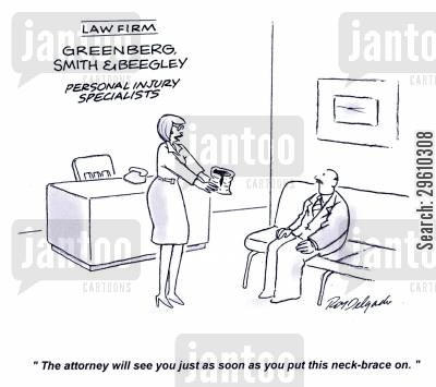 faked cartoon humor: 'The attorney will see you just as soon as you put this neck-brace on.'