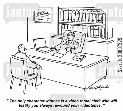 character witnesses cartoon humor: 'The only character witness is a video rental clerk who will testify you always rewound your videotapes.'