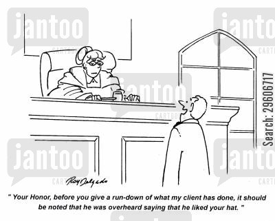 honor cartoon humor: 'Your Honor, before you give a run down of what my client has done, it should be noted that he was overheard saving that he liked your hat.'