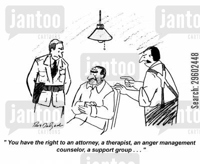 captures cartoon humor: 'You have the right to an attorney, a therapist, an anger management counselor, a support group...'