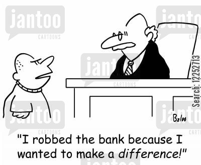 robbing banks cartoon humor: 'I robbed the bank because I wanted to make a DIFFERENCE!'