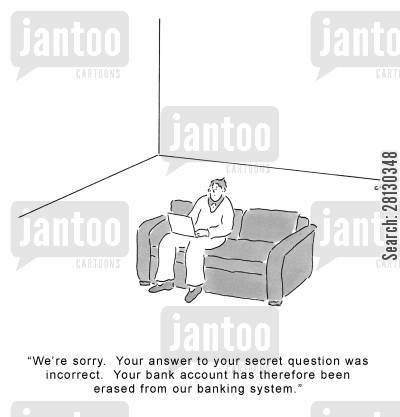 bank account cartoon humor: 'We're sorry. Your answer to your secret question was incorrect. Your bank account has therefore been erased from our banking system.'