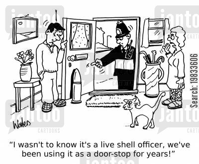 historical artifacts cartoon humor: 'I wasn't to know it's a live shell officer, we've been using it as a door-stop for years!'