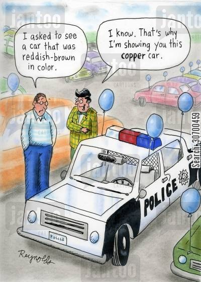 police car cartoon humor: 'I asked to see a car that was reddish-brown in color.' 'I know. That's why I'm showing you this copper car.'