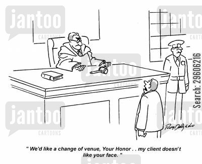 liking cartoon humor: 'We'd like a change of venue, Your Honor.. my client doesn't like your face.'