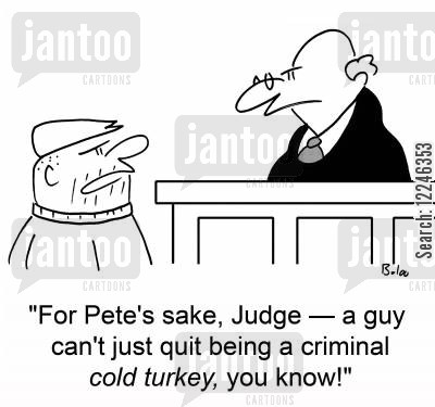 cold turkey cartoon humor: 'For Pete's sake, Judge -- a guy can't just quit being a criminal cold turkey, you know!'