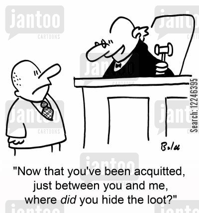 acquitted cartoon humor: 'Now that you've been acquitted, just between you and me, where did you hide the loot?'