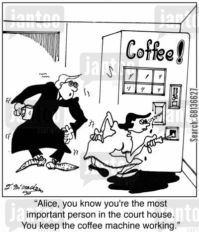 court house cartoon humor: 'Alice, you know you're the most important person in the court house. You keep the coffee machine working.'