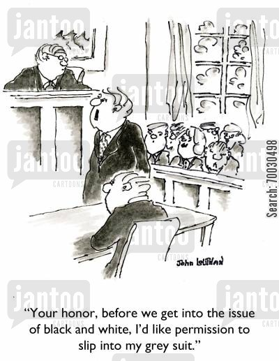 right and wrong cartoon humor: 'Your honor, before we get into the issue of black and white, I'd like permission to slip into my grey suit.'