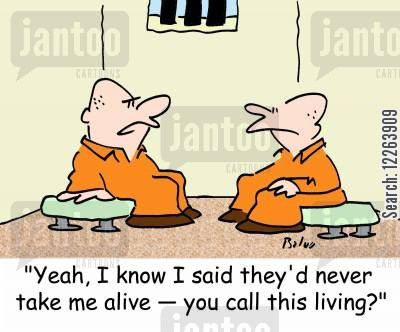 jail term cartoon humor: 'Yeah, I know I said they'd never take me alive -- you call this living?'