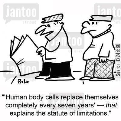 statute cartoon humor: ''Human body cells replace themselves completely every seven years' -- that explains the statute of limitations.'