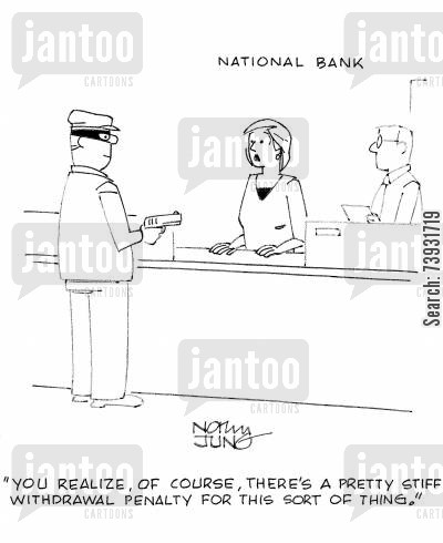 bank clerks cartoon humor: 'You realize, of course, there's a pretty stiff withdrawal penalty for this sort of thing.'
