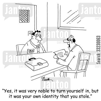 idenity cartoon humor: Yes, it was very noble to turn yourself in, but it was your own identity that you stole.