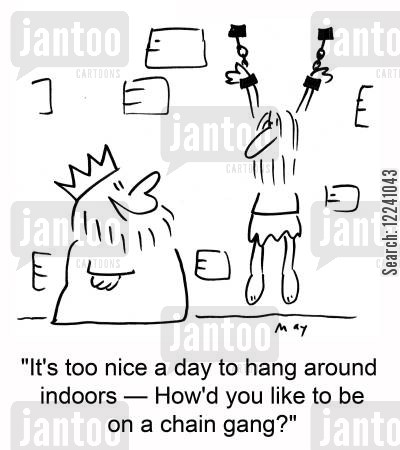 chain gang cartoon humor: 'It's too nice a day to hang around indoors -- How'd you like to be on a chain gang?'