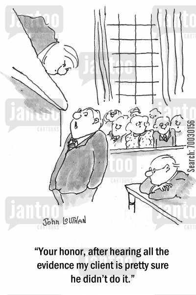 evidence cartoon humor: 'Your honor, after hearing all the evidence my client is pretty sure he did'nt do it.'