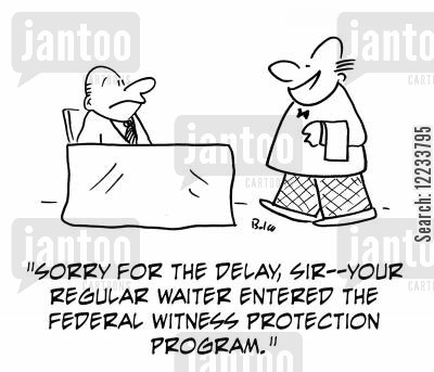 federal witness cartoon humor: 'Sorry for the delay, sir -- your regular waiter entered the Federal Witness Protection Program.'