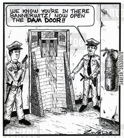 damn cartoon humor: 'We know you're in there Bannerwitz! Now open the dam door!!'