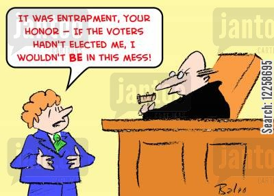 entrapment cartoon humor: 'It was entrapment, Your Honor -- If the voters hadn't elected me, I wouldn't BE in this mess!'