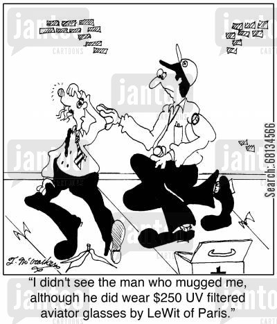 concussion cartoon humor: 'I didn't see the man who mugged me, although he did wear $250 UV filtered aviator glasses by LeWit of Paris.'