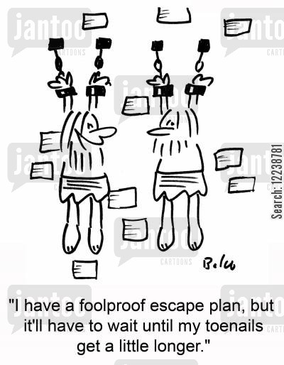 escape plans cartoon humor: 'I have a foolproof escape plan, but it'll have to wait until my toenails get a little longer.'