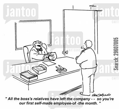 employs cartoon humor: 'All the boss's relatives have left the company - so you're our first self-made employee-of-the-month.'