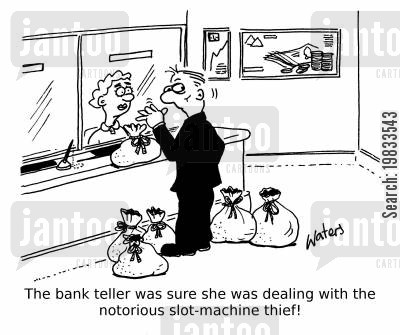 bank tellers cartoon humor: The bank teller was sure she was dealing with the notorious slot-machine thief!