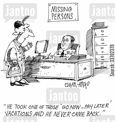 holidaying cartoon humor: Missing Persons: 'He took one of those 'Go now- Pay later' vacations and he never came back.'