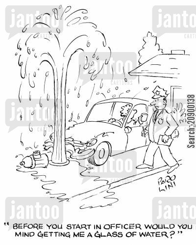 hydrant cartoon humor: 'Before you start in officer would you mind getting me a glass of water?'