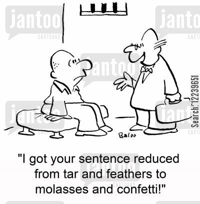 tar cartoon humor: 'I got your sentence reduced from tar and feathers to molasses and confetti!'