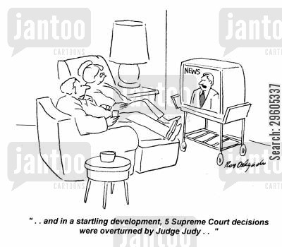 reality shows cartoon humor: '... and in a startling development, 5 Supreme Court decisions were overturned by Judge Judy...'