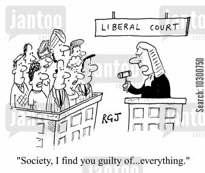 liberal court cartoon humor: 'Society, I find you guilty of...everything.'