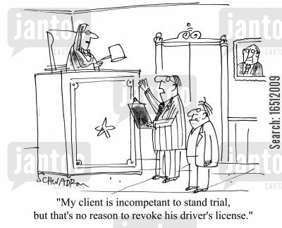 pleading cartoon humor: 'My client is incompetent to stand trial, but that's no reason to revoke his driver's lisence.'