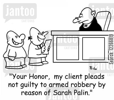 sarah palin cartoon humor: 'Your Honor, my client pleads not guilty by reason of Sarah Palin.'