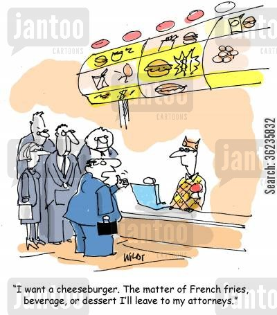 burger joint cartoon humor: 'I want a cheeseburger. The matter of French fries, beverage, or dessert I'll leave to my attorneys.'
