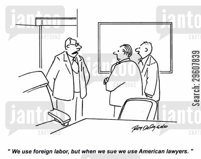 cheap labour cartoon humor: 'We use foreign labor, but when we sue we use American lawyers.'