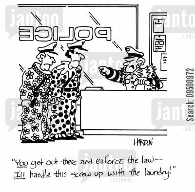 screwed up cartoon humor: 'You get out there and enforce the law - I'll handle this screw up with the laundry!'