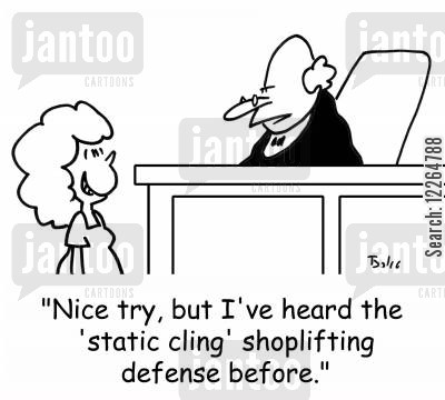 shoplifters cartoon humor: 'Nice try, but I've heard the 'static cling' shoplifting defense before.'