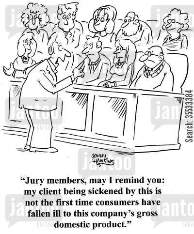 jury members cartoon humor: Lawyer to jury: 'Jury members, may I remind you: my client being sickened by this is not the first time consumers have fallen ill to this company's gross domestic product.'