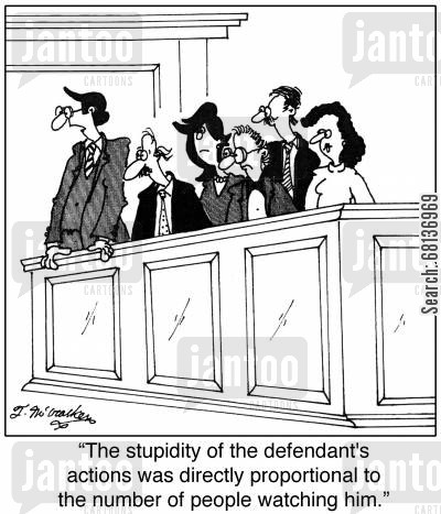 prosecutions cartoon humor: 'The stupidity of the defendant's actions was directly proportional to the number of people watching him.'